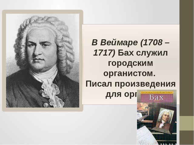 В Веймаре (1708 – 1717) Бах служил городским органистом. Писал произведения...