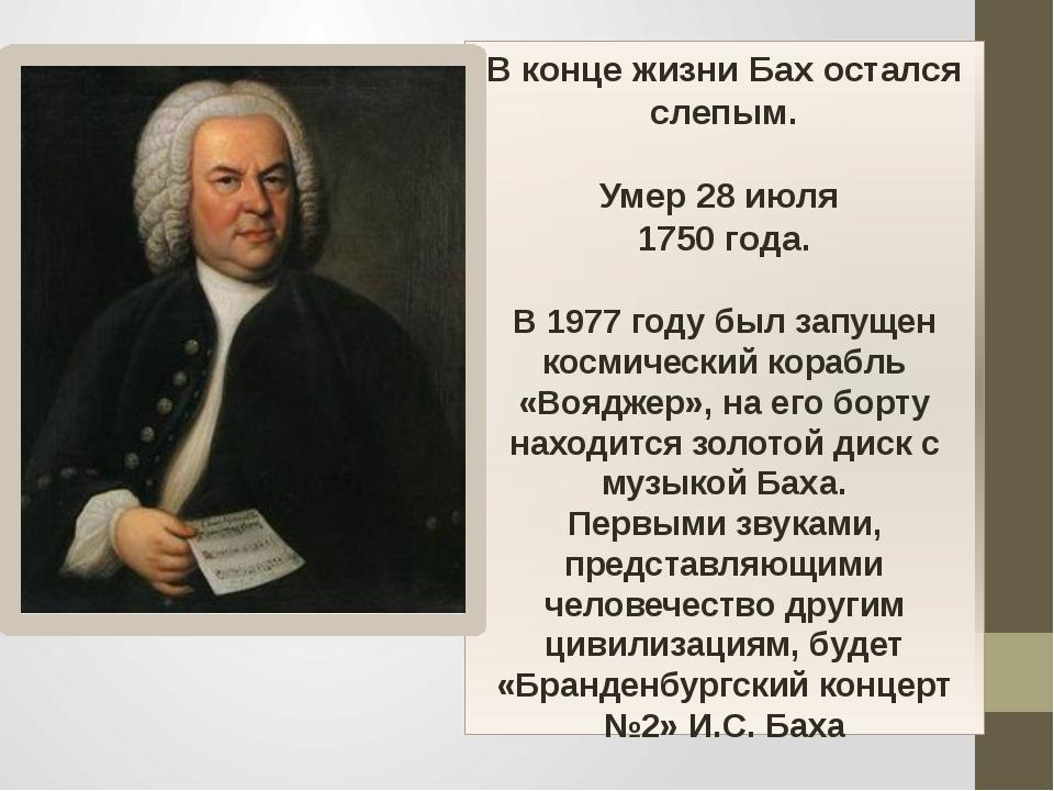 В конце жизни Бах остался слепым. Умер 28 июля 1750 года. В 1977 году был зап...