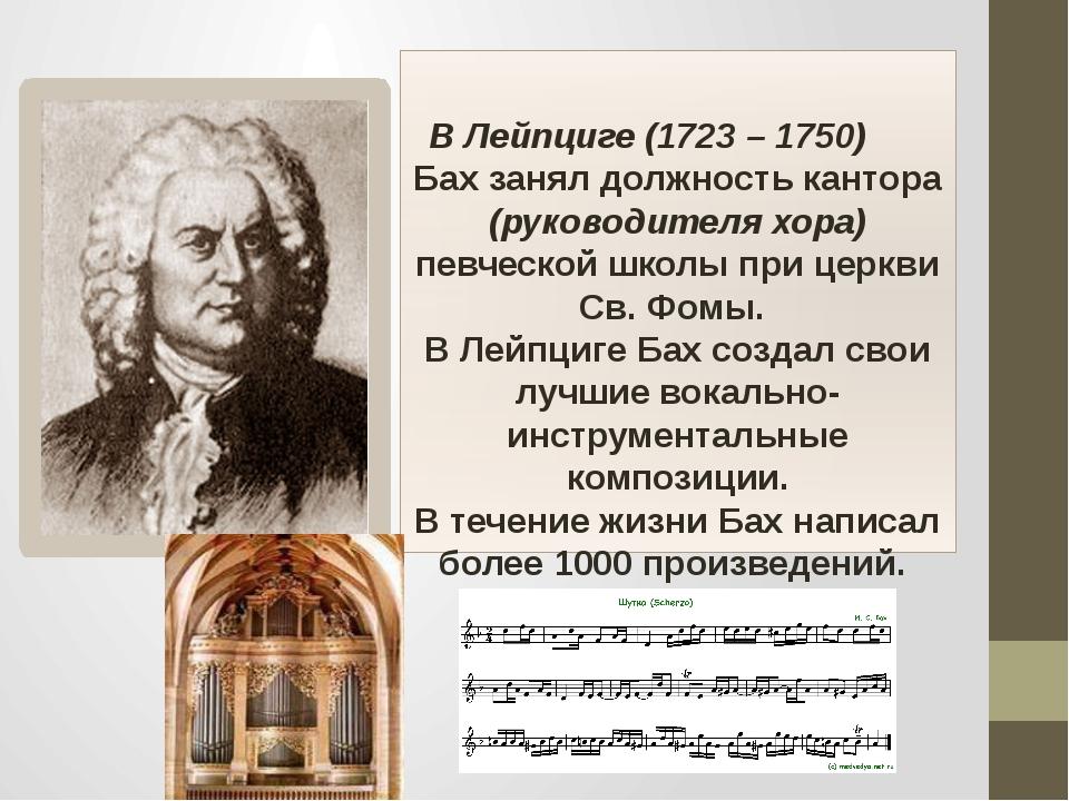 В Лейпциге (1723 – 1750) Бах занял должность кантора (руководителя хора) пев...