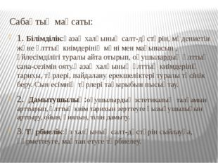 Сабақтың мақсаты: 1. Білімділік:қазақ халқының салт-дәстүрін, мәдениетін және
