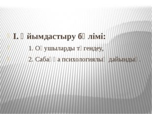 I. Ұйымдастыру бөлімі: 1. Оқушыларды түгендеу, 2. Сабаққа психологиялық дайы