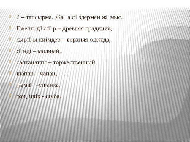 2 – тапсырма. Жаңа сөздермен жұмыс. Ежелгі дәстүр – древняя традиция, сыртқы...