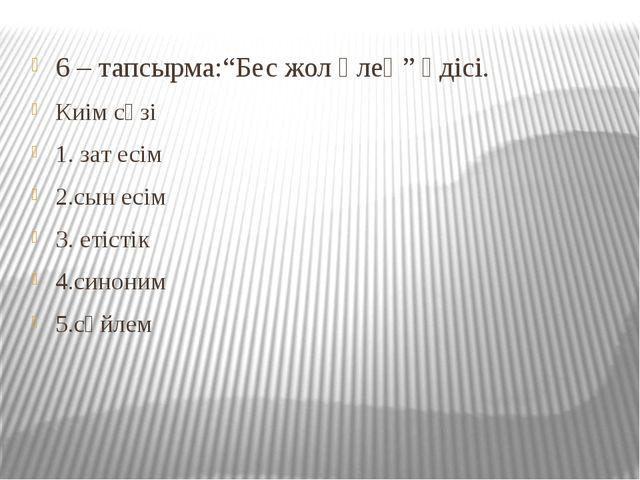 """6 – тапсырма:""""Бес жол өлең"""" әдісі. Киім сөзі 1. зат есім 2.сын есім 3. етісті..."""