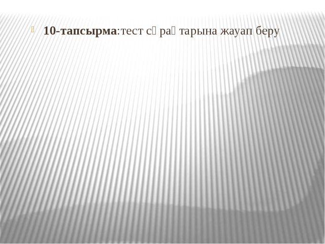 10-тапсырма:тест сұрақтарына жауап беру