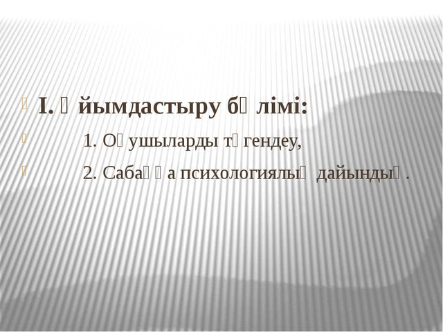 I. Ұйымдастыру бөлімі: 1. Оқушыларды түгендеу, 2. Сабаққа психологиялық дайы...