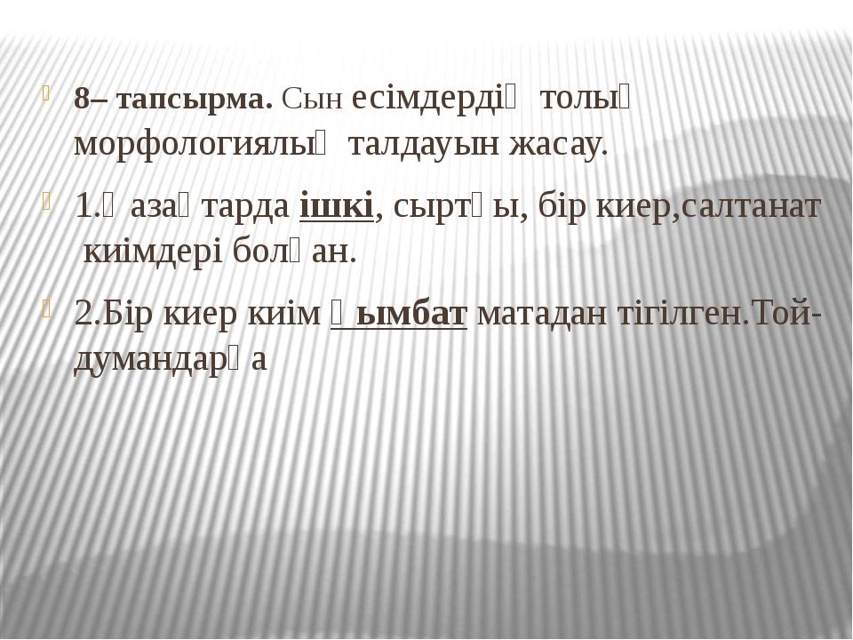 8– тапсырма. Сын есімдердің толық морфологиялық талдауын жасау. 1.Қазақтарда...
