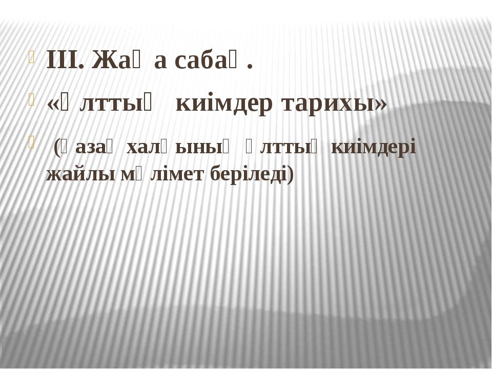 III. Жаңа сабақ. «Ұлттық киімдер тарихы» (қазақ халқының ұлттық киімдері жайл...