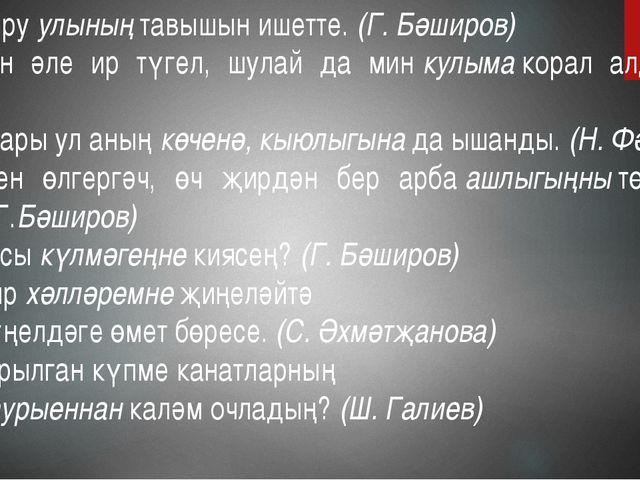 1.Авыруулыныңтавышын ишетте.(Г. Бәширов) 2. Мин әле ир түгел, шулай да ми...