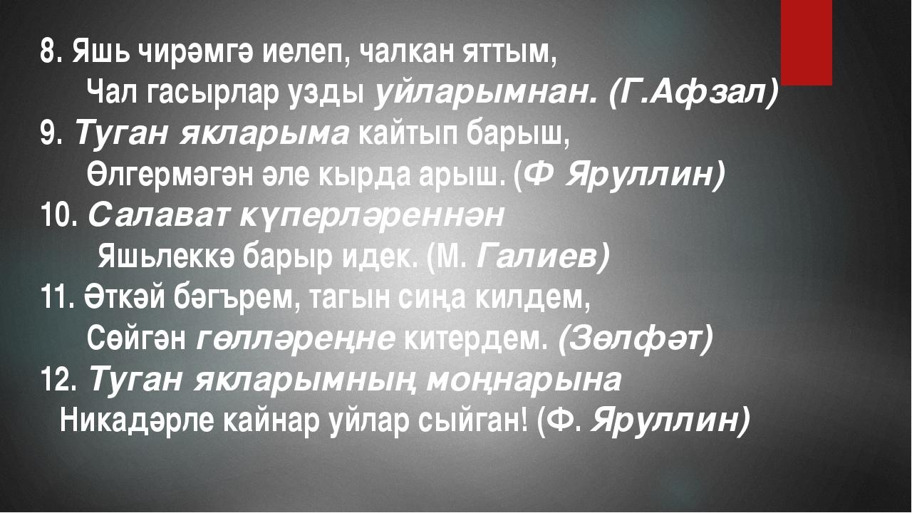 8. Яшь чирәмгә иелеп, чалкан яттым, Чал гасырлар уздыуйларымнан. (Г.Аф...