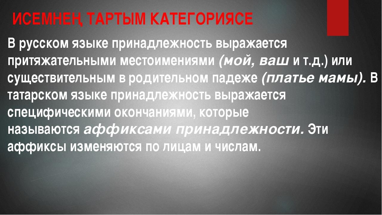 ИСЕМНЕҢ ТАРТЫМ КАТЕГОРИЯСЕ В русском языке принадлежность выражается притяжат...