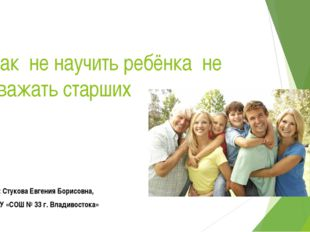 Как не научить ребёнка не уважать старших Подготовила: Стукова Евгения Борисо