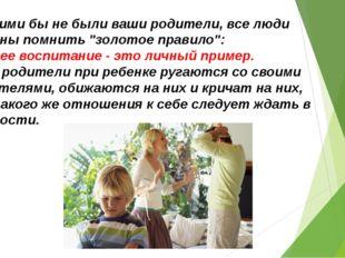 """3.Какими бы не были ваши родители, все люди должны помнить """"золотое правило"""":"""