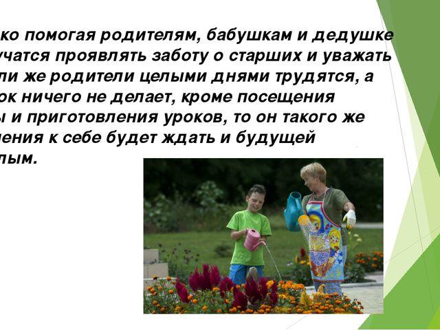7.Только помогая родителям, бабушкам и дедушке дети учатся проявлять заботу о...