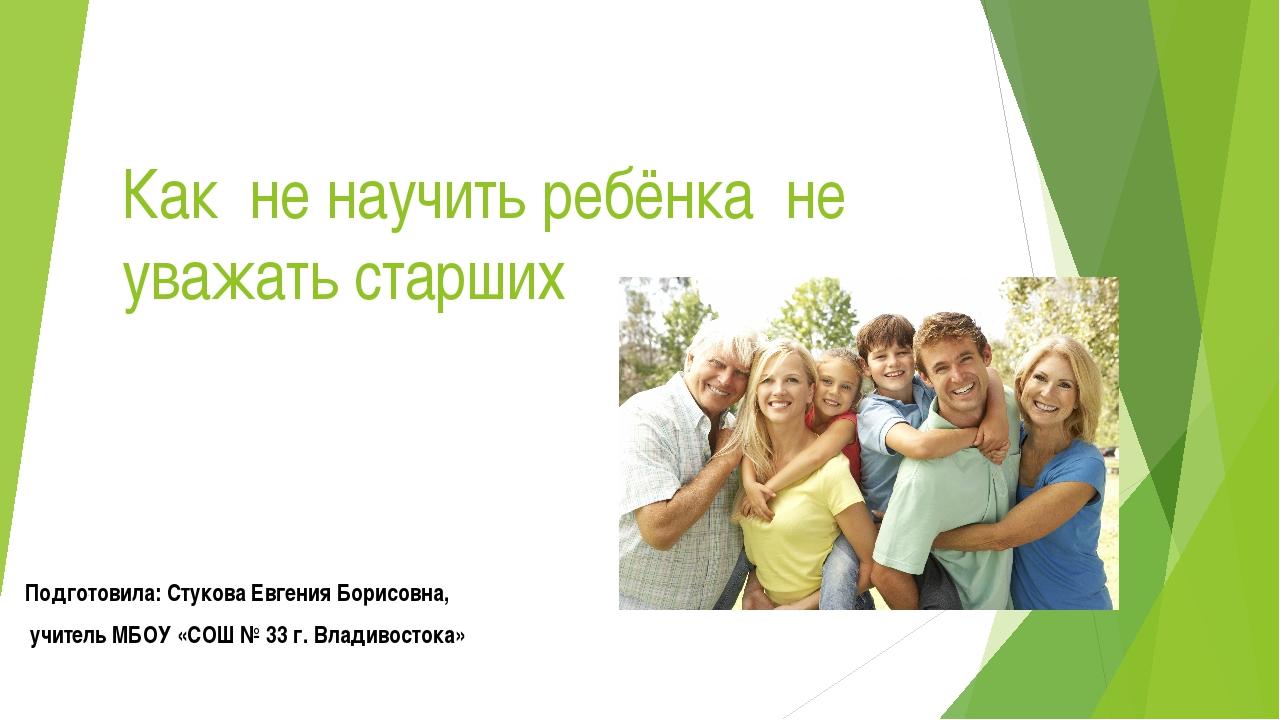 Как не научить ребёнка не уважать старших Подготовила: Стукова Евгения Борисо...