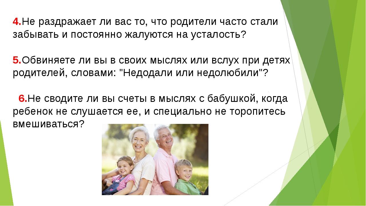 4.Не раздражает ли вас то, что родители часто стали забывать и постоянно жалу...