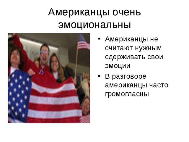 Американцы очень эмоциональны Американцы не считают нужным сдерживать свои эм...