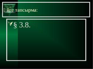 Үйге тапсырма: § 3.8.