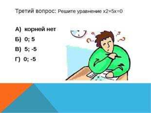 Третий вопрос: Решите уравнение х2+5х=0 А) корней нет Б) 0; 5 В) 5; -5 Г) 0; -5