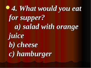 4. What would you eat for supper? a) salad with orange juice b) cheese c) ha