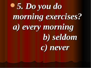 5. Do you do morning exercises? a) every morning b) seldom c) never