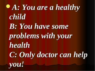 A: You are a healthy child B: You have some problems with your health C: Onl