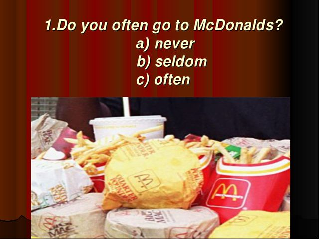 1.Do you often go to McDonalds? a) never b) seldom c) often