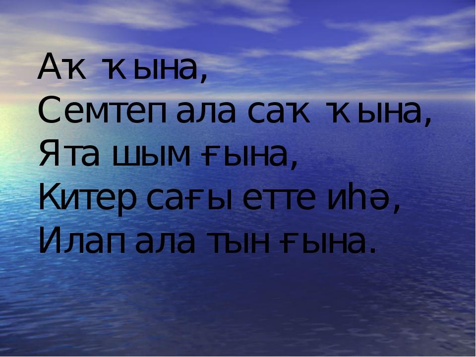 Аҡ ҡына, Семтеп ала саҡ ҡына, Ята шым ғына, Китер сағы етте иһә, Илап ала тын...