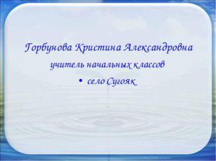 Горбунова Кристина Александровна учитель начальных классов село Сугояк