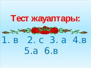 Тест жауаптары: 1. в 2. с 3. а 4.в 5.а 6.в
