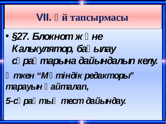 VII. Үй тапсырмасы §27. Блокнот және Калькулятор, бақылау сұрақтарына дайында...