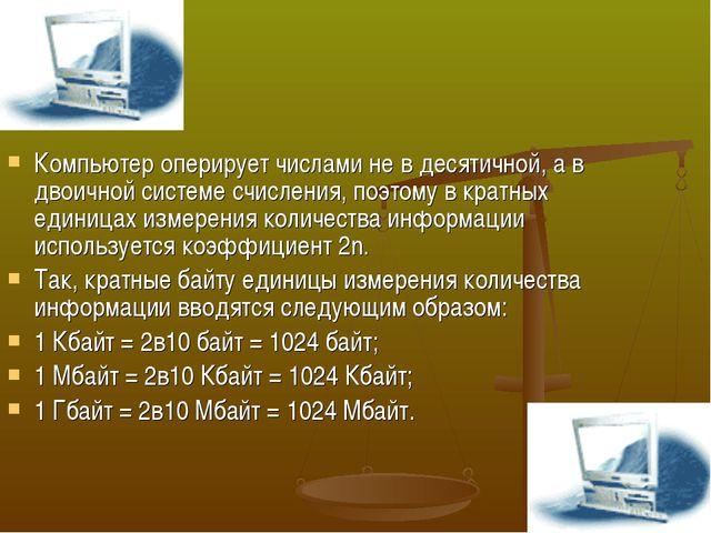 Компьютер оперирует числами не в десятичной, а в двоичной системе счисления,...