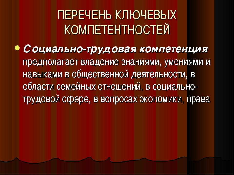 ПЕРЕЧЕНЬ КЛЮЧЕВЫХ КОМПЕТЕНТНОСТЕЙ Социально-трудовая компетенция предполагает...