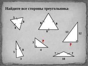 Найдите все стороны треугольника: 5 ? ? ? ? 8 5 3 ? ? 7 10 ? 3 4 13 12 ? 5 5