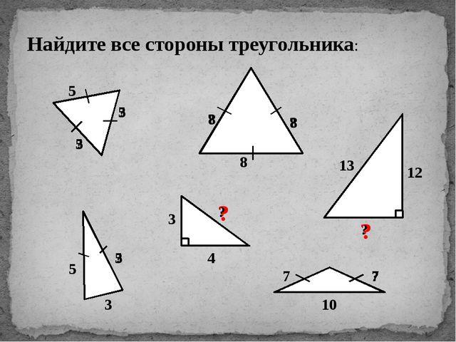 Найдите все стороны треугольника: 5 ? ? ? ? 8 5 3 ? ? 7 10 ? 3 4 13 12 ? 5 5...