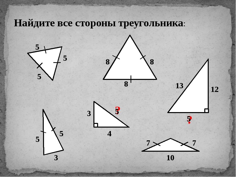 Найдите все стороны треугольника: 5 8 5 3 7 10 3 4 13 12 5 5 8 8 5 7 ? ? 5 5