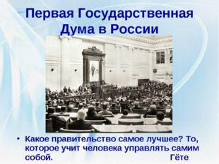 Первая Государственная Дума в России Какое правительство самое лучшее? То, ко