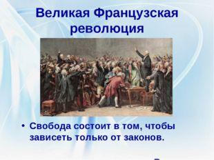 Великая Французская революция Свобода состоит в том, чтобы зависеть только от