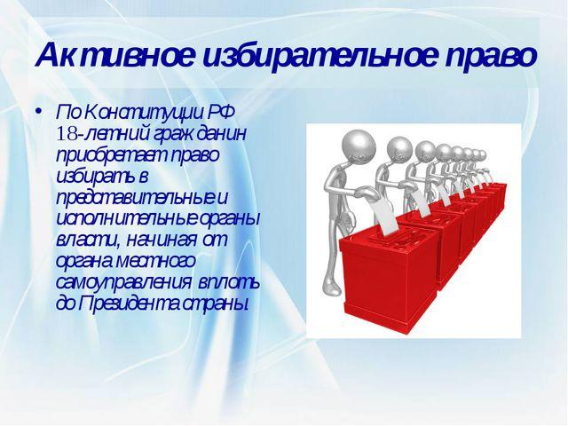 Активное избирательное право По Конституции РФ 18-летний гражданин приобретае...