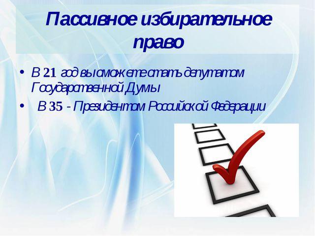 Пассивное избирательное право В 21 год вы сможете стать депутатом Государстве...