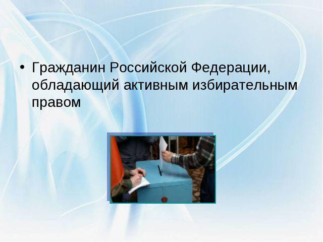 Гражданин Российской Федерации, обладающий активным избирательным правом изби...