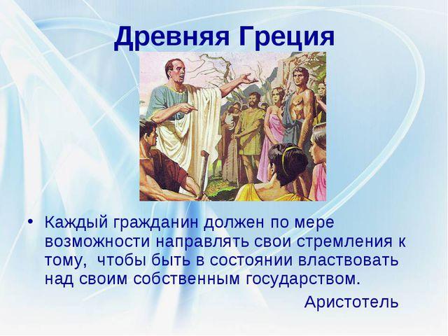 Древняя Греция Каждый гражданин должен по мере возможности направлять свои ст...