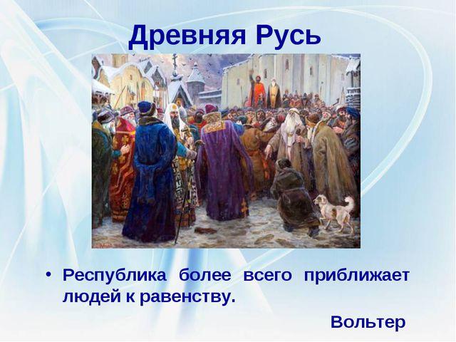 Древняя Русь Республика более всего приближает людей к равенству. Вольтер