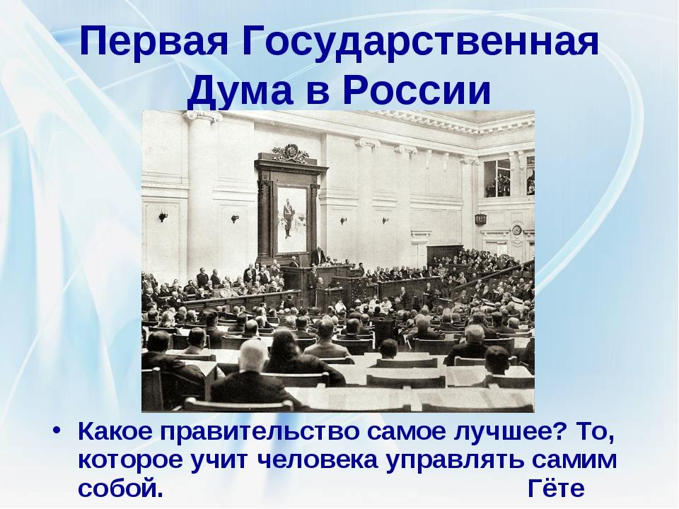 Первая Государственная Дума в России Какое правительство самое лучшее? То, ко...