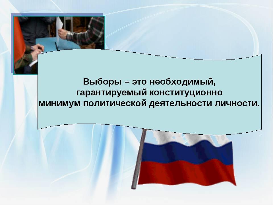 Выборы – это необходимый, гарантируемый конституционно минимум политической д...