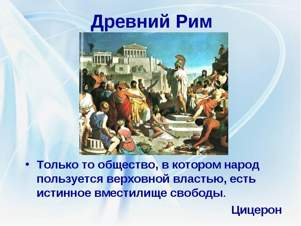 Древний Рим Только то общество, в котором народ пользуется верховной властью,...