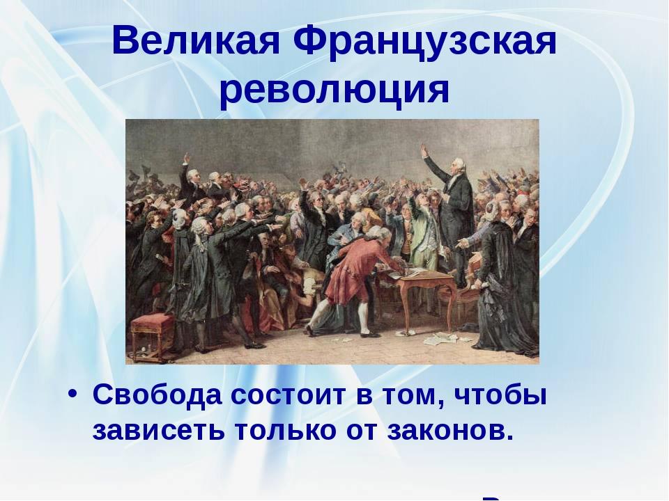 Великая Французская революция Свобода состоит в том, чтобы зависеть только от...