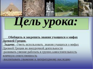 Цель урока: Обобщить и закрепить знания учащихся о мифах Древней Греции. За