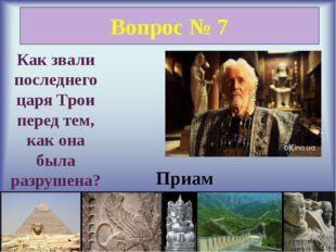 Вопрос № 7 Как звали последнего царя Трои перед тем, как она была разрушена?