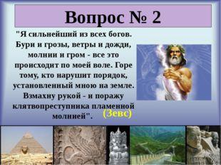 """Вопрос № 2 """"Я сильнейший из всех богов. Бури и грозы, ветры и дожди, молнии"""