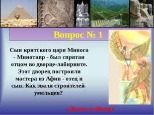 Вопрос № 1 Сын критского царя Миноса - Минотавр - был спрятан отцом во дворц